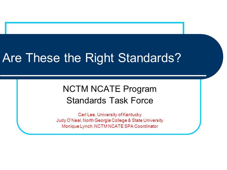 Are These the Right Standards? NCTM NCATE Program Standards Task Force Carl Lee, University of Kentucky Judy ONeal, North Georgia College & State Univ