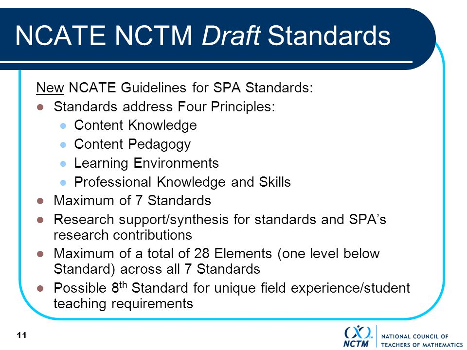 11 NCATE NCTM Draft Standards New NCATE Guidelines for SPA Standards: Standards address Four Principles: Content Knowledge Content Pedagogy Learning Environments Professional Knowledge and Skills Maximum of 7 Standards Research support/synthesis for standards and SPAs research contributions Maximum of a total of 28 Elements (one level below Standard) across all 7 Standards Possible 8 th Standard for unique field experience/student teaching requirements