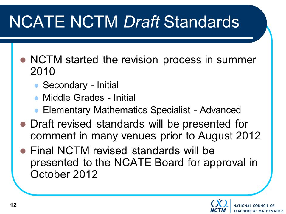 12 NCATE NCTM Draft Standards NCTM started the revision process in summer 2010 Secondary - Initial Middle Grades - Initial Elementary Mathematics Specialist - Advanced Draft revised standards will be presented for comment in many venues prior to August 2012 Final NCTM revised standards will be presented to the NCATE Board for approval in October 2012