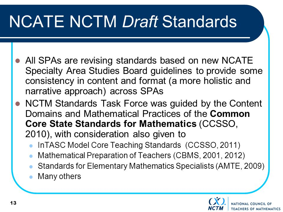 13 NCATE NCTM Draft Standards All SPAs are revising standards based on new NCATE Specialty Area Studies Board guidelines to provide some consistency in content and format (a more holistic and narrative approach) across SPAs NCTM Standards Task Force was guided by the Content Domains and Mathematical Practices of the Common Core State Standards for Mathematics (CCSSO, 2010), with consideration also given to InTASC Model Core Teaching Standards (CCSSO, 2011) Mathematical Preparation of Teachers (CBMS, 2001, 2012) Standards for Elementary Mathematics Specialists (AMTE, 2009) Many others