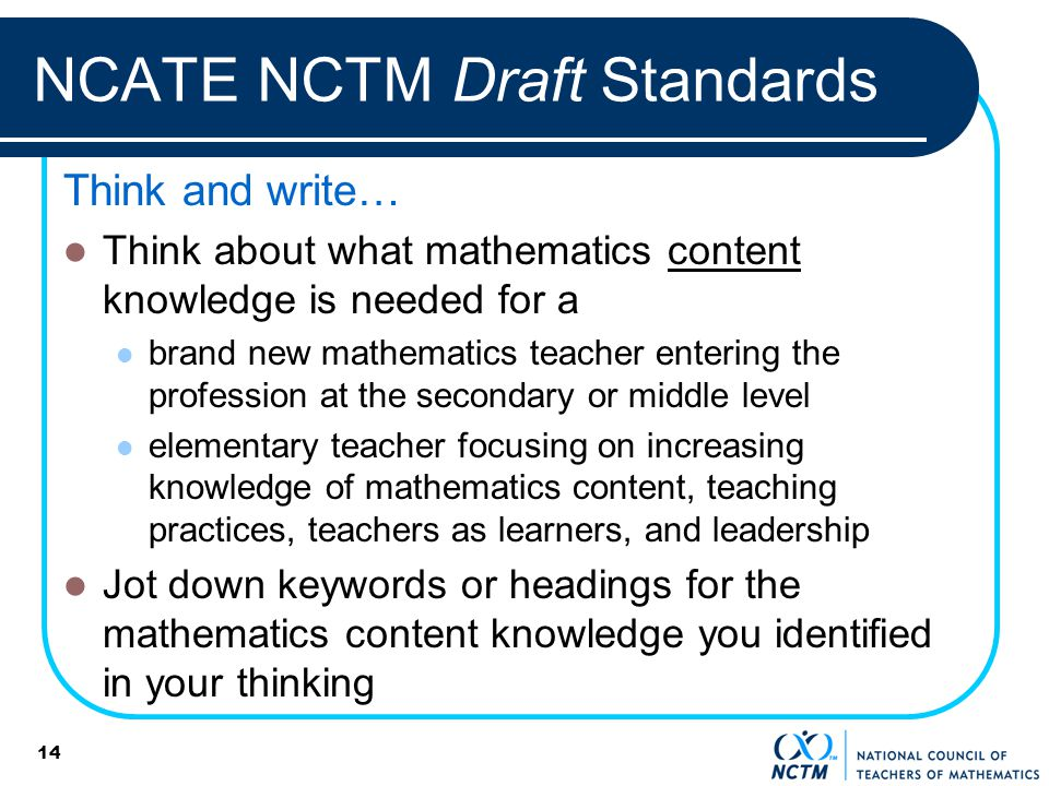 NCATE NCTM Draft Standards Think and write… Think about what mathematics content knowledge is needed for a brand new mathematics teacher entering the