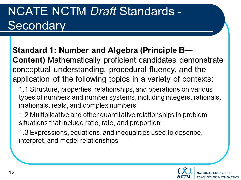 15 NCATE NCTM Draft Standards - Secondary Standard 1: Number and Algebra (Principle B Content) Mathematically proficient candidates demonstrate conceptual understanding, procedural fluency, and the application of the following topics in a variety of contexts: 1.1 Structure, properties, relationships, and operations on various types of numbers and number systems, including integers, rationals, irrationals, reals, and complex numbers 1.2 Multiplicative and other quantitative relationships in problem situations that include ratio, rate, and proportion 1.3 Expressions, equations, and inequalities used to describe, interpret, and model relationships