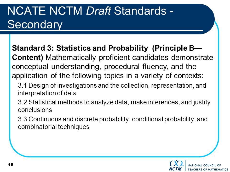 18 NCATE NCTM Draft Standards - Secondary Standard 3: Statistics and Probability (Principle B Content) Mathematically proficient candidates demonstrate conceptual understanding, procedural fluency, and the application of the following topics in a variety of contexts: 3.1 Design of investigations and the collection, representation, and interpretation of data 3.2 Statistical methods to analyze data, make inferences, and justify conclusions 3.3 Continuous and discrete probability, conditional probability, and combinatorial techniques