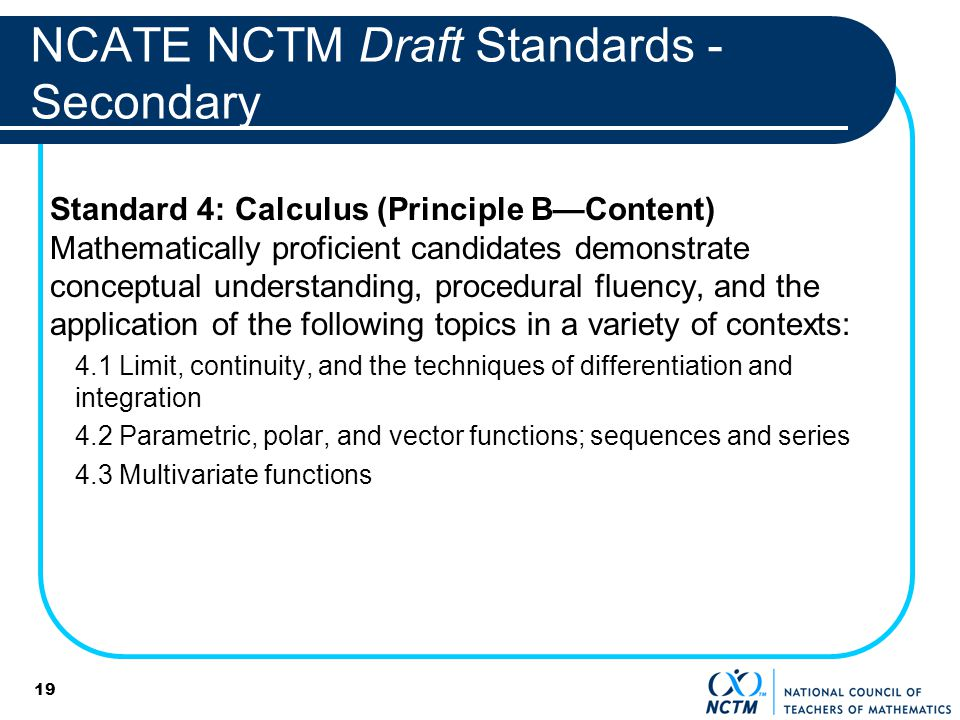 19 NCATE NCTM Draft Standards - Secondary Standard 4: Calculus (Principle BContent) Mathematically proficient candidates demonstrate conceptual understanding, procedural fluency, and the application of the following topics in a variety of contexts: 4.1 Limit, continuity, and the techniques of differentiation and integration 4.2 Parametric, polar, and vector functions; sequences and series 4.3 Multivariate functions