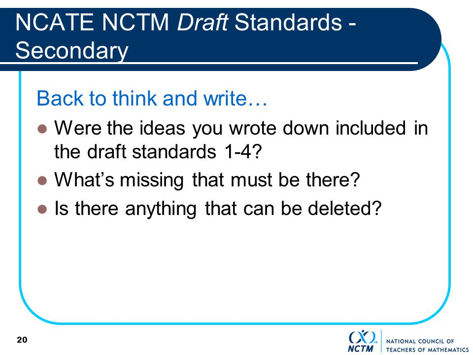 NCATE NCTM Draft Standards - Secondary Back to think and write… Were the ideas you wrote down included in the draft standards 1-4? Whats missing that