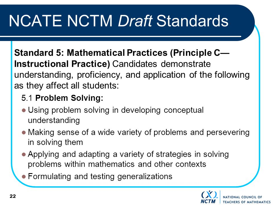 22 NCATE NCTM Draft Standards Standard 5: Mathematical Practices (Principle C Instructional Practice) Candidates demonstrate understanding, proficiency, and application of the following as they affect all students: 5.1 Problem Solving: Using problem solving in developing conceptual understanding Making sense of a wide variety of problems and persevering in solving them Applying and adapting a variety of strategies in solving problems within mathematics and other contexts Formulating and testing generalizations