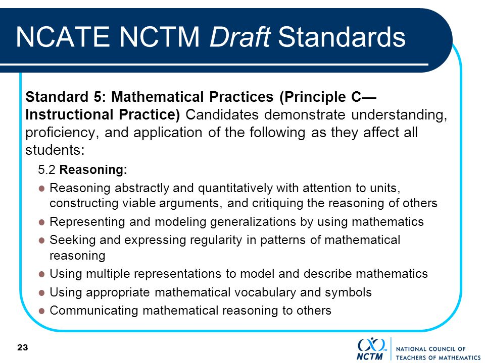23 NCATE NCTM Draft Standards Standard 5: Mathematical Practices (Principle C Instructional Practice) Candidates demonstrate understanding, proficiency, and application of the following as they affect all students: 5.2 Reasoning: Reasoning abstractly and quantitatively with attention to units, constructing viable arguments, and critiquing the reasoning of others Representing and modeling generalizations by using mathematics Seeking and expressing regularity in patterns of mathematical reasoning Using multiple representations to model and describe mathematics Using appropriate mathematical vocabulary and symbols Communicating mathematical reasoning to others