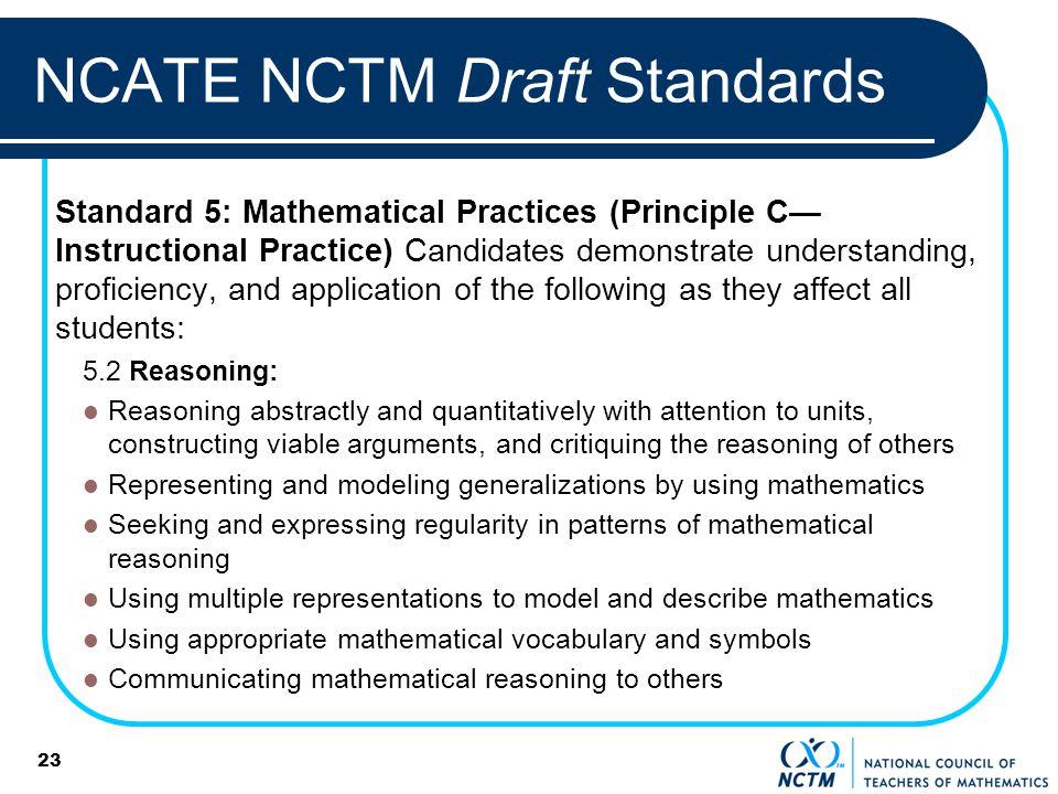 23 NCATE NCTM Draft Standards Standard 5: Mathematical Practices (Principle C Instructional Practice) Candidates demonstrate understanding, proficienc