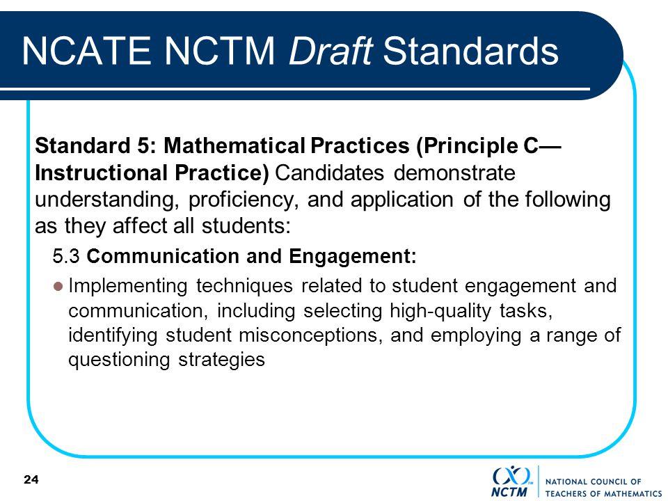 24 NCATE NCTM Draft Standards Standard 5: Mathematical Practices (Principle C Instructional Practice) Candidates demonstrate understanding, proficienc
