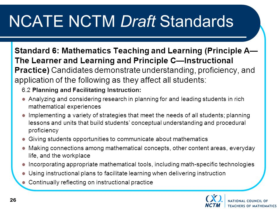 26 NCATE NCTM Draft Standards Standard 6: Mathematics Teaching and Learning (Principle A The Learner and Learning and Principle CInstructional Practice) Candidates demonstrate understanding, proficiency, and application of the following as they affect all students: 6.2 Planning and Facilitating Instruction: Analyzing and considering research in planning for and leading students in rich mathematical experiences Implementing a variety of strategies that meet the needs of all students; planning lessons and units that build students conceptual understanding and procedural proficiency Giving students opportunities to communicate about mathematics Making connections among mathematical concepts, other content areas, everyday life, and the workplace Incorporating appropriate mathematical tools, including math-specific technologies Using instructional plans to facilitate learning when delivering instruction Continually reflecting on instructional practice
