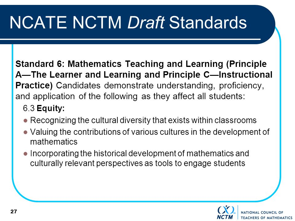 27 NCATE NCTM Draft Standards Standard 6: Mathematics Teaching and Learning (Principle AThe Learner and Learning and Principle CInstructional Practice) Candidates demonstrate understanding, proficiency, and application of the following as they affect all students: 6.3 Equity: Recognizing the cultural diversity that exists within classrooms Valuing the contributions of various cultures in the development of mathematics Incorporating the historical development of mathematics and culturally relevant perspectives as tools to engage students