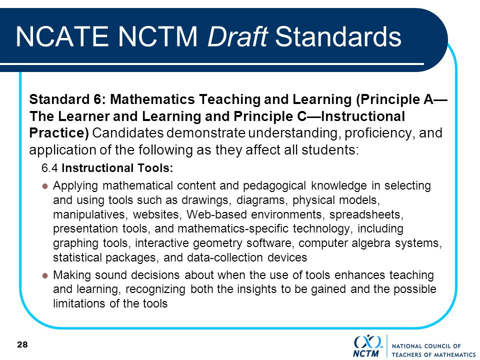 28 NCATE NCTM Draft Standards Standard 6: Mathematics Teaching and Learning (Principle A The Learner and Learning and Principle CInstructional Practic