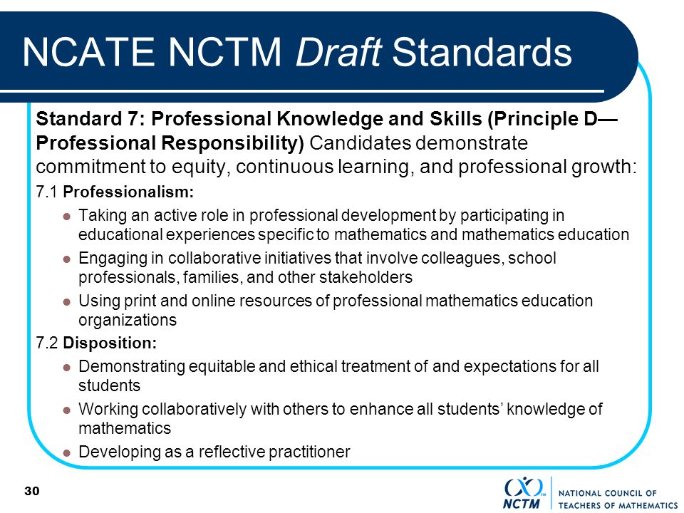 30 NCATE NCTM Draft Standards Standard 7: Professional Knowledge and Skills (Principle D Professional Responsibility) Candidates demonstrate commitment to equity, continuous learning, and professional growth: 7.1 Professionalism: Taking an active role in professional development by participating in educational experiences specific to mathematics and mathematics education Engaging in collaborative initiatives that involve colleagues, school professionals, families, and other stakeholders Using print and online resources of professional mathematics education organizations 7.2 Disposition: Demonstrating equitable and ethical treatment of and expectations for all students Working collaboratively with others to enhance all students knowledge of mathematics Developing as a reflective practitioner