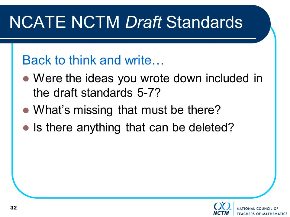 NCATE NCTM Draft Standards Back to think and write… Were the ideas you wrote down included in the draft standards 5-7? Whats missing that must be ther