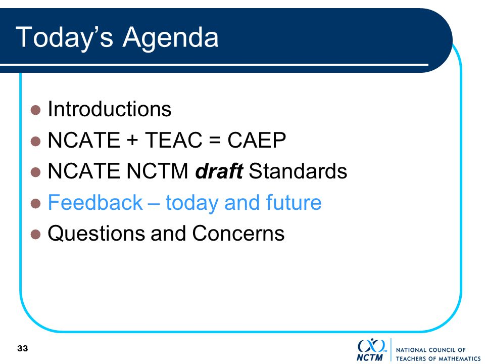 33 Todays Agenda Introductions NCATE + TEAC = CAEP NCATE NCTM draft Standards Feedback – today and future Questions and Concerns