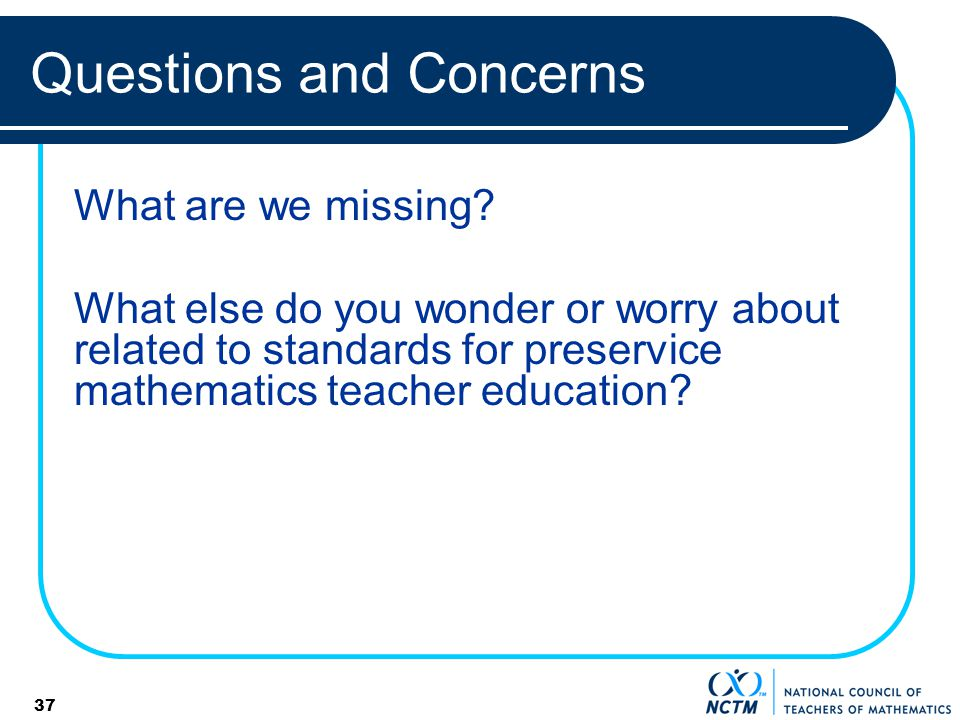 37 Questions and Concerns What are we missing? What else do you wonder or worry about related to standards for preservice mathematics teacher educatio