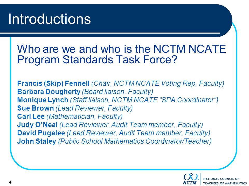 4 Introductions Who are we and who is the NCTM NCATE Program Standards Task Force? Francis (Skip) Fennell (Chair, NCTM NCATE Voting Rep, Faculty) Barb