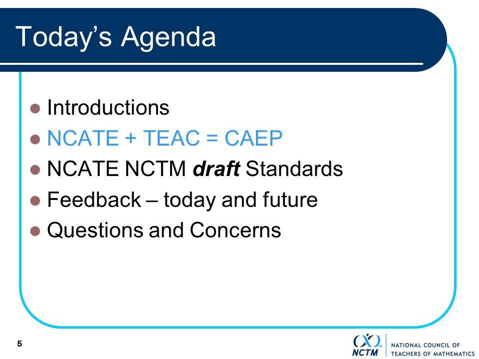 5 Todays Agenda Introductions NCATE + TEAC = CAEP NCATE NCTM draft Standards Feedback – today and future Questions and Concerns