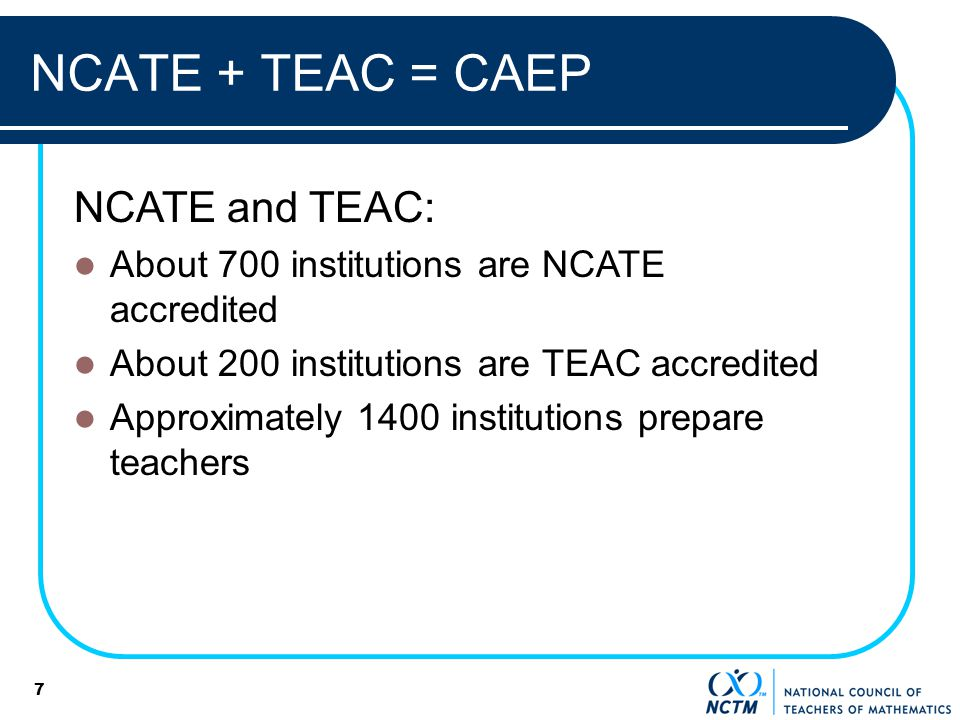7 NCATE + TEAC = CAEP NCATE and TEAC: About 700 institutions are NCATE accredited About 200 institutions are TEAC accredited Approximately 1400 institutions prepare teachers