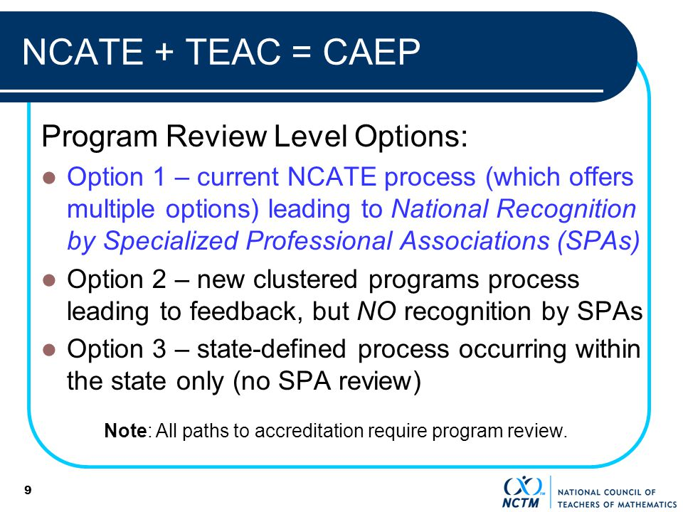 NCATE + TEAC = CAEP Program Review Level Options: Option 1 – current NCATE process (which offers multiple options) leading to National Recognition by