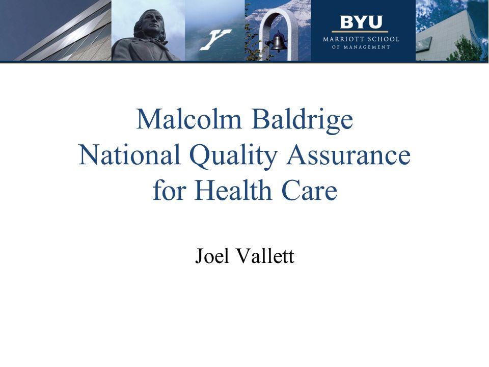 Malcolm Baldrige National Quality Assurance for Health Care Joel Vallett