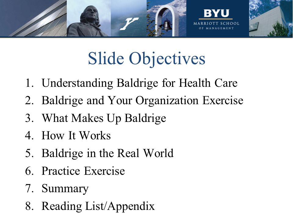 Slide Objectives 1.Understanding Baldrige for Health Care 2.Baldrige and Your Organization Exercise 3.What Makes Up Baldrige 4.How It Works 5.Baldrige in the Real World 6.Practice Exercise 7.Summary 8.Reading List/Appendix