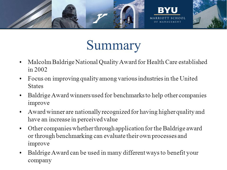 Summary Malcolm Baldrige National Quality Award for Health Care established in 2002 Focus on improving quality among various industries in the United States Baldrige Award winners used for benchmarks to help other companies improve Award winner are nationally recognized for having higher quality and have an increase in perceived value Other companies whether through application for the Baldrige award or through benchmarking can evaluate their own processes and improve Baldrige Award can be used in many different ways to benefit your company
