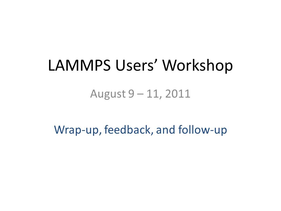 LAMMPS Users Workshop August 9 – 11, 2011 Wrap-up, feedback, and follow-up
