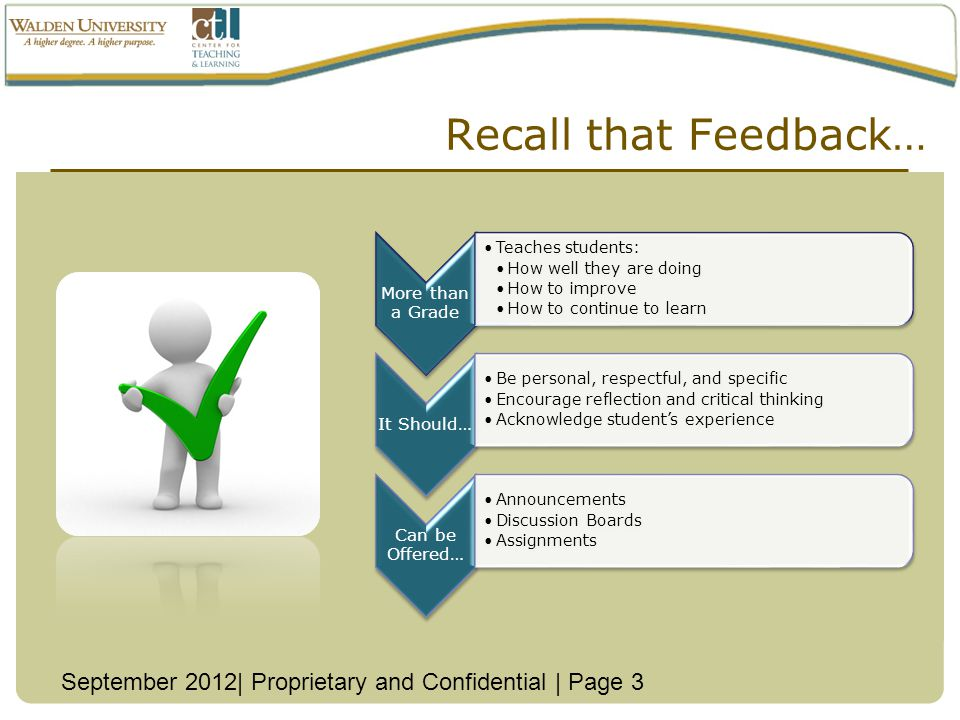 Recall that Feedback… More than a Grade Teaches students: How well they are doing How to improve How to continue to learn It Should… Be personal, respectful, and specific Encourage reflection and critical thinking Acknowledge students experience Can be Offered… Announcements Discussion Boards Assignments September 2012| Proprietary and Confidential | Page 3