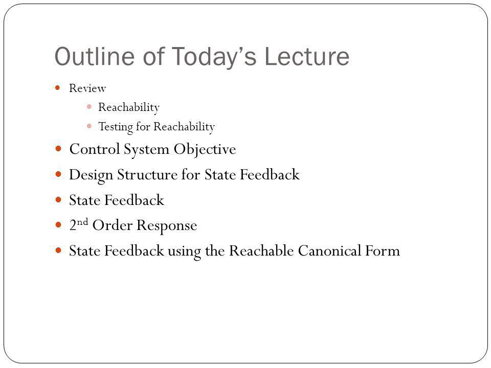 Outline of Todays Lecture Review Reachability Testing for Reachability Control System Objective Design Structure for State Feedback State Feedback 2 nd Order Response State Feedback using the Reachable Canonical Form