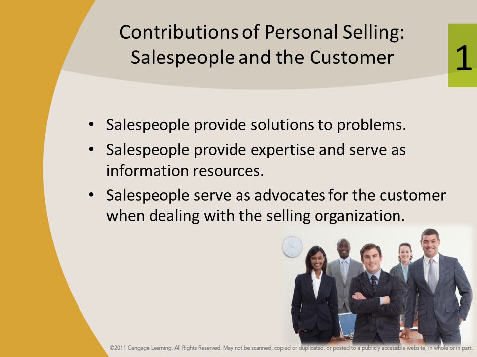 1 Contributions of Personal Selling: Salespeople and the Customer Salespeople provide solutions to problems. Salespeople provide expertise and serve a