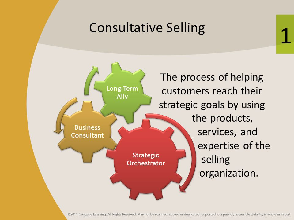 1 Consultative Selling The process of helping customers reach their strategic goals by using the products, services, and expertise of the selling orga