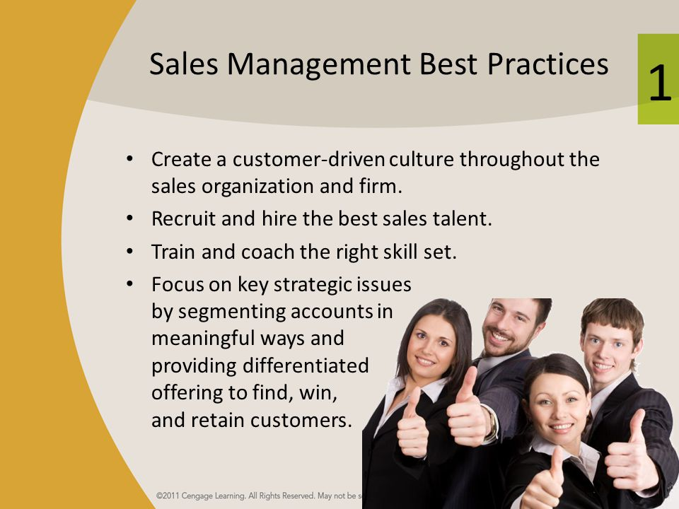 1 Sales Management Best Practices Create a customer-driven culture throughout the sales organization and firm. Recruit and hire the best sales talent.