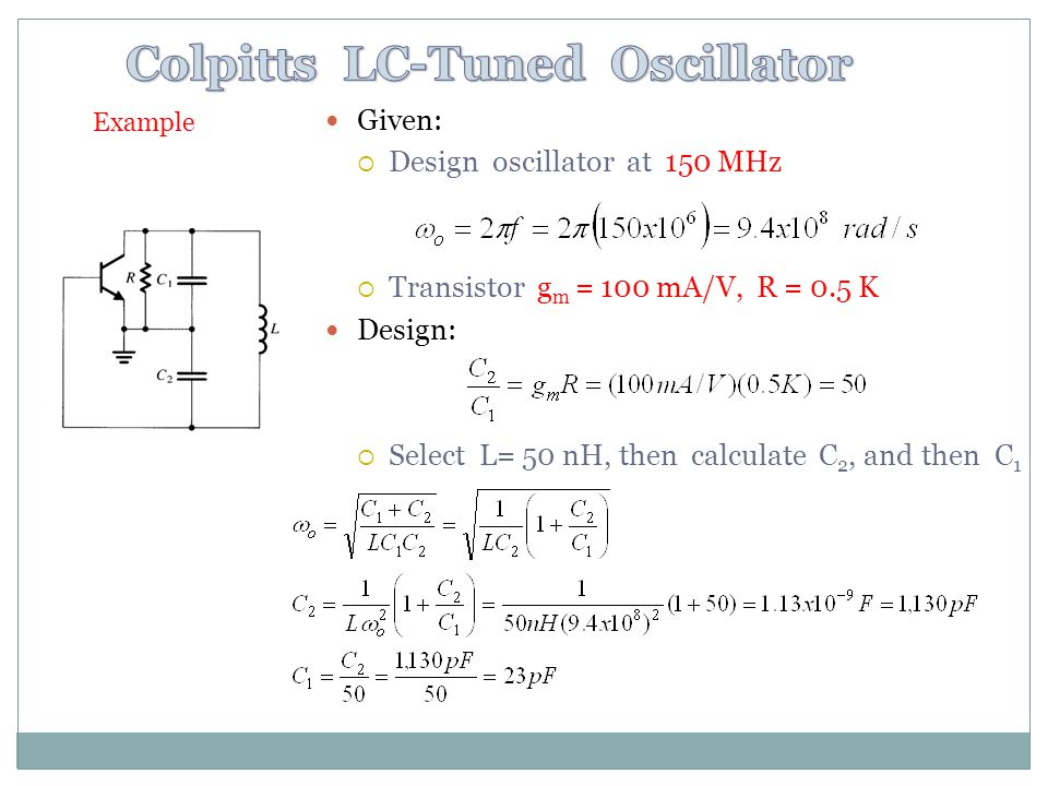 Given: Design oscillator at 150 MHz Transistor g m = 100 mA/V, R = 0.5 K Design: Select L= 50 nH, then calculate C 2, and then C 1 Example