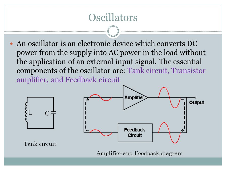 Oscillators An oscillator is an electronic device which converts DC power from the supply into AC power in the load without the application of an exte
