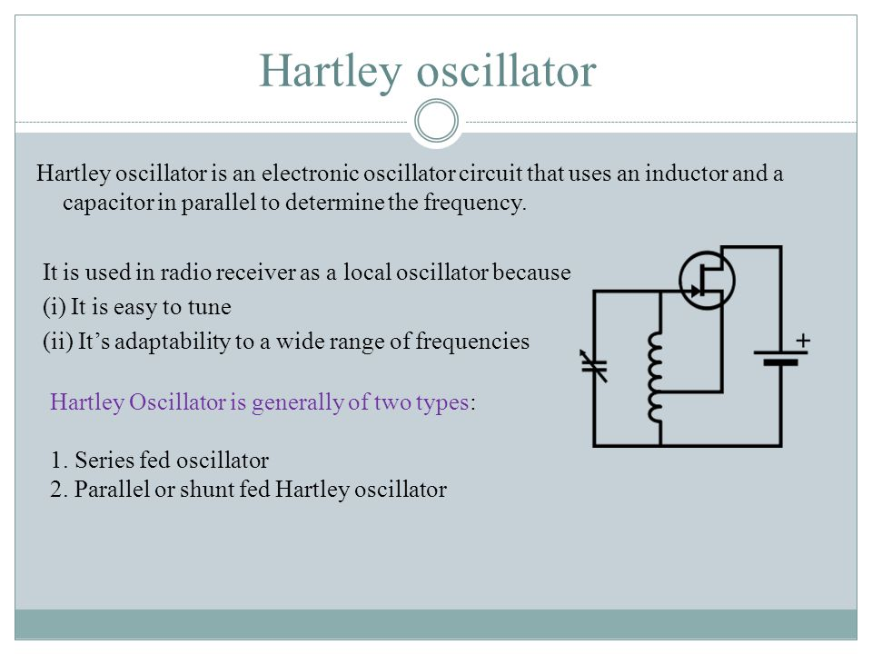 Hartley oscillator Hartley oscillator is an electronic oscillator circuit that uses an inductor and a capacitor in parallel to determine the frequency