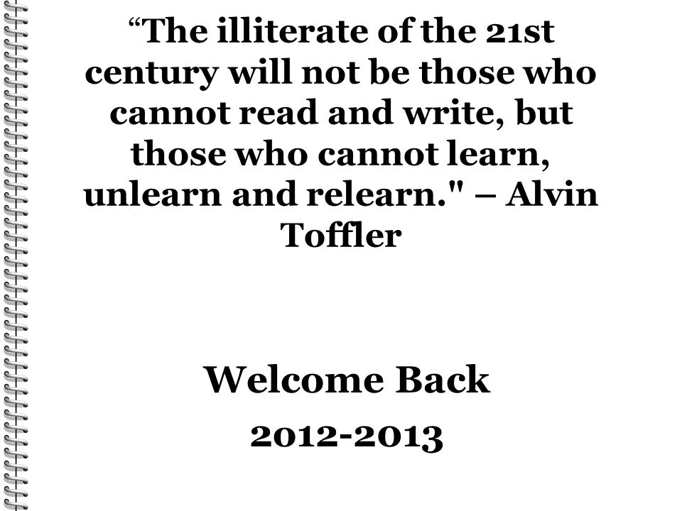 The illiterate of the 21st century will not be those who cannot read and write, but those who cannot learn, unlearn and relearn. – Alvin Toffler Welcome Back 2o12-2013