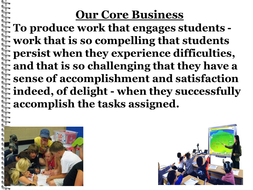 Our Core Business To produce work that engages students - work that is so compelling that students persist when they experience difficulties, and that