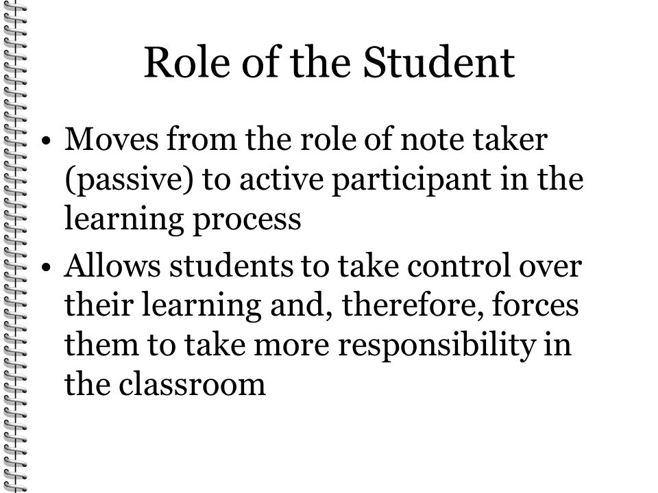 Role of the Student Moves from the role of note taker (passive) to active participant in the learning process Allows students to take control over the