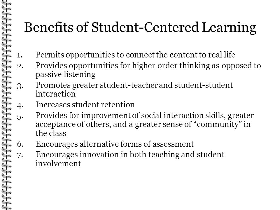 Benefits of Student-Centered Learning 1.Permits opportunities to connect the content to real life 2.Provides opportunities for higher order thinking as opposed to passive listening 3.Promotes greater student-teacher and student-student interaction 4.Increases student retention 5.Provides for improvement of social interaction skills, greater acceptance of others, and a greater sense of community in the class 6.Encourages alternative forms of assessment 7.Encourages innovation in both teaching and student involvement
