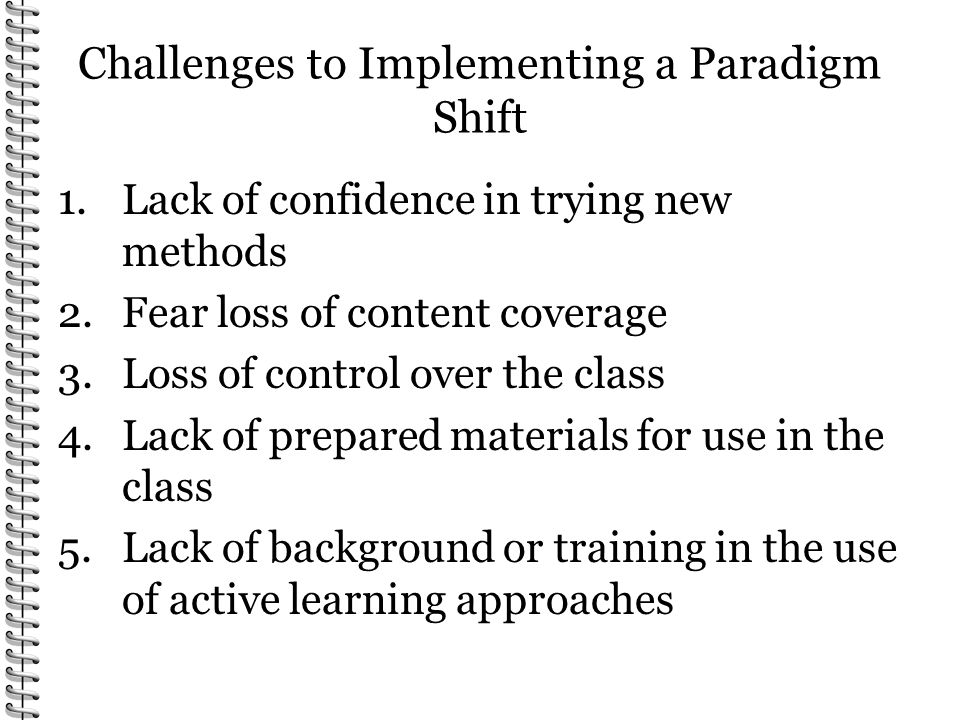 Challenges to Implementing a Paradigm Shift 1.Lack of confidence in trying new methods 2.Fear loss of content coverage 3.Loss of control over the class 4.Lack of prepared materials for use in the class 5.Lack of background or training in the use of active learning approaches