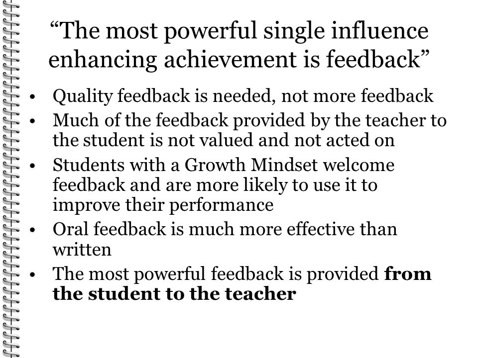 The most powerful single influence enhancing achievement is feedback Quality feedback is needed, not more feedback Much of the feedback provided by the teacher to the student is not valued and not acted on Students with a Growth Mindset welcome feedback and are more likely to use it to improve their performance Oral feedback is much more effective than written The most powerful feedback is provided from the student to the teacher