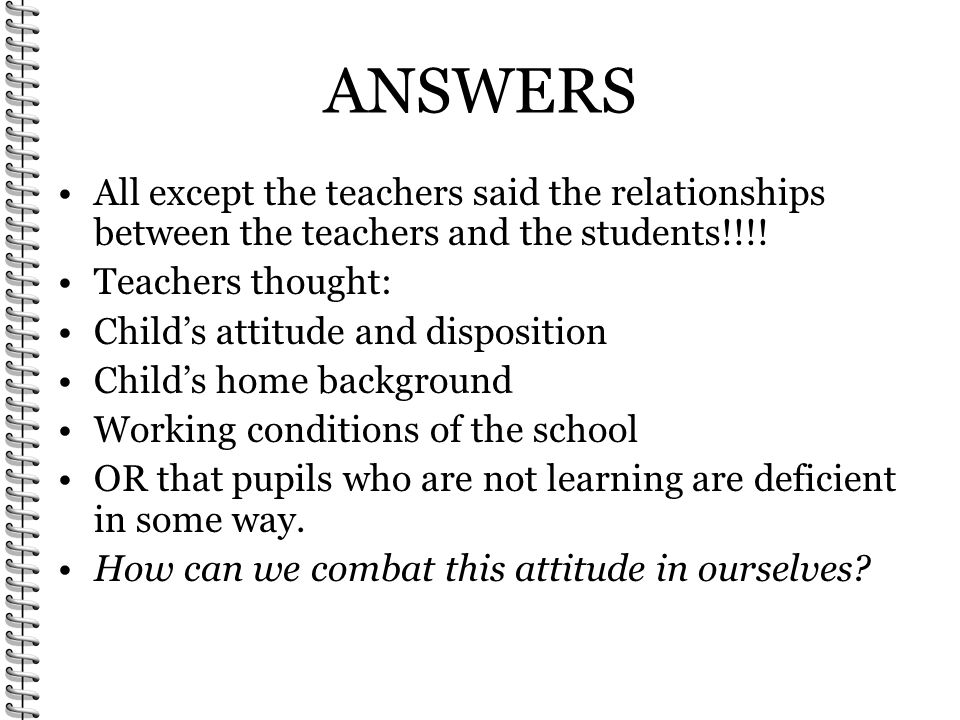 ANSWERS All except the teachers said the relationships between the teachers and the students!!!! Teachers thought: Childs attitude and disposition Chi