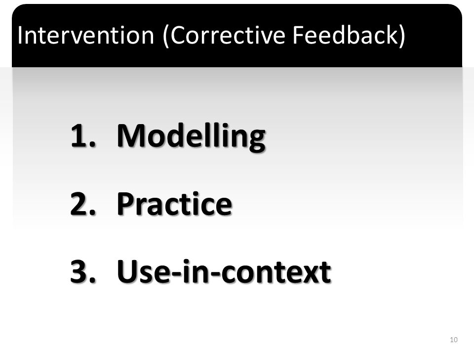` Intervention (Corrective Feedback) 1.Modelling 2.Practice 3.Use-in-context 10