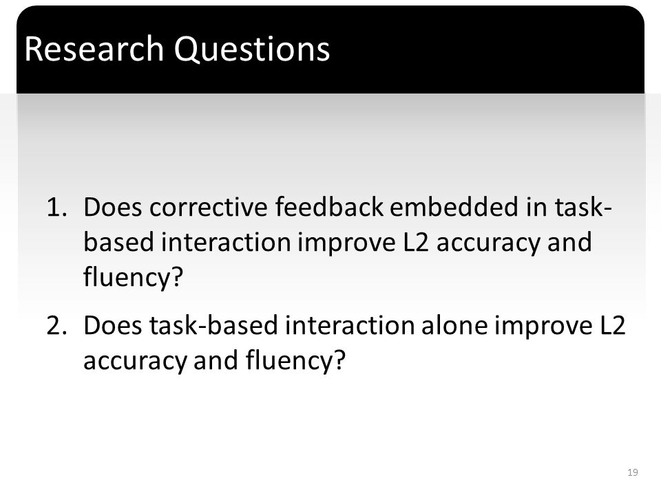 ` Research Questions 1.Does corrective feedback embedded in task- based interaction improve L2 accuracy and fluency? 2.Does task-based interaction alo