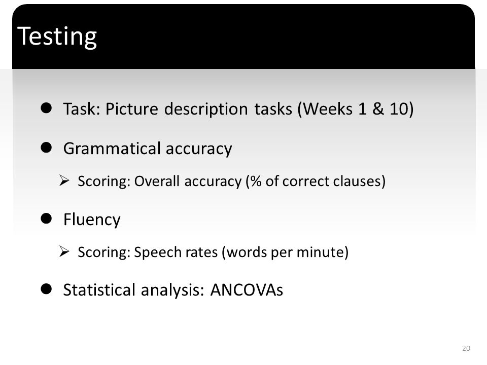 ` Testing Task: Picture description tasks (Weeks 1 & 10) Grammatical accuracy Scoring: Overall accuracy (% of correct clauses) Fluency Scoring: Speech
