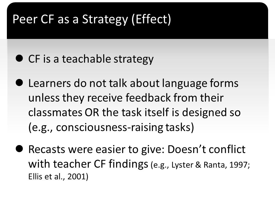 ` CF is a teachable strategy Learners do not talk about language forms unless they receive feedback from their classmates OR the task itself is design