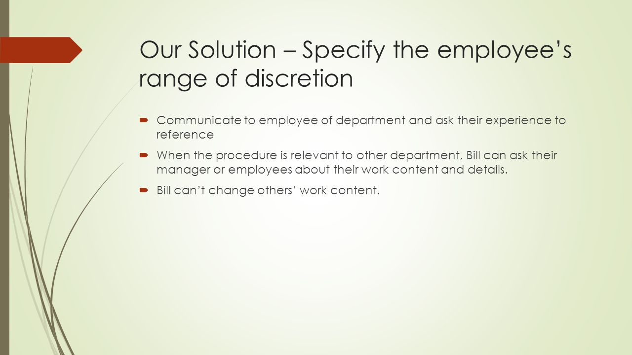Our Solution – Specify the employees range of discretion Communicate to employee of department and ask their experience to reference When the procedur