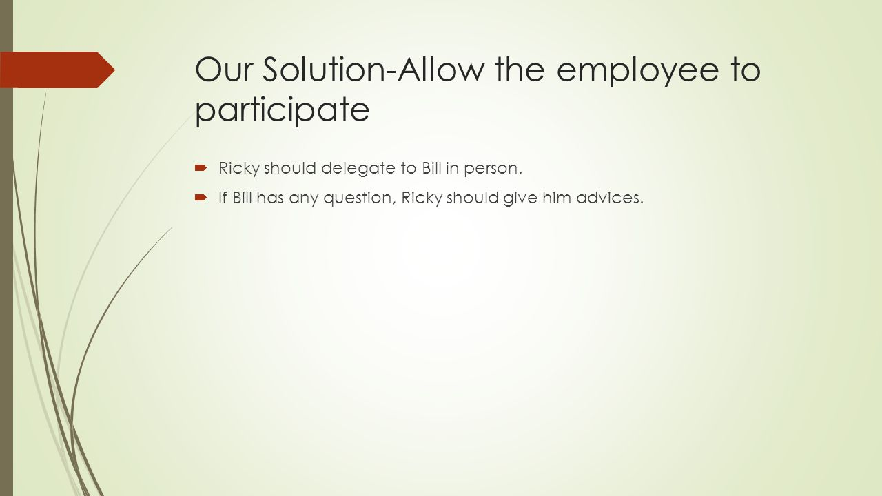 Our Solution-Allow the employee to participate Ricky should delegate to Bill in person. If Bill has any question, Ricky should give him advices.