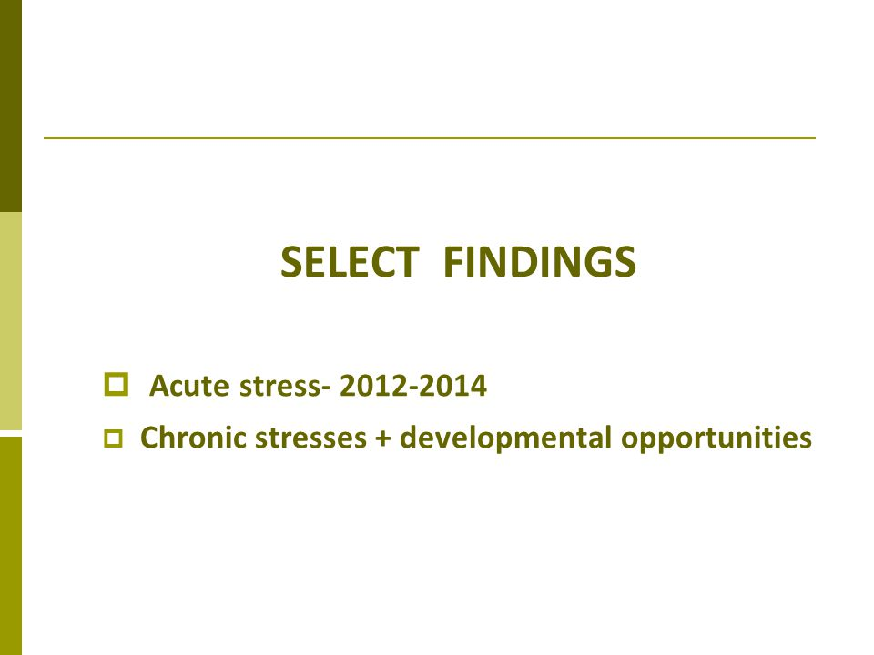 SELECT FINDINGS Acute stress- 2012-2014 Chronic stresses + developmental opportunities